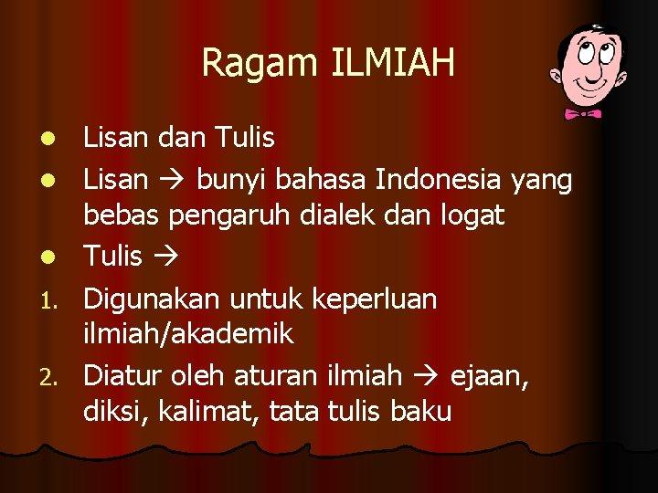 Ragam ILMIAH l l l 1. 2. Lisan dan Tulis Lisan bunyi bahasa Indonesia