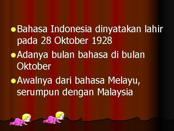 l Bahasa Indonesia dinyatakan lahir pada 28 Oktober 1928 l Adanya bulan bahasa di