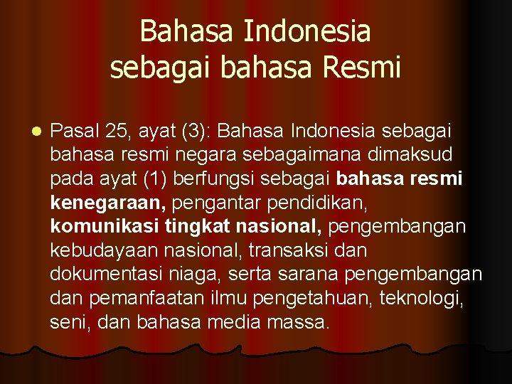 Bahasa Indonesia sebagai bahasa Resmi l Pasal 25, ayat (3): Bahasa Indonesia sebagai bahasa