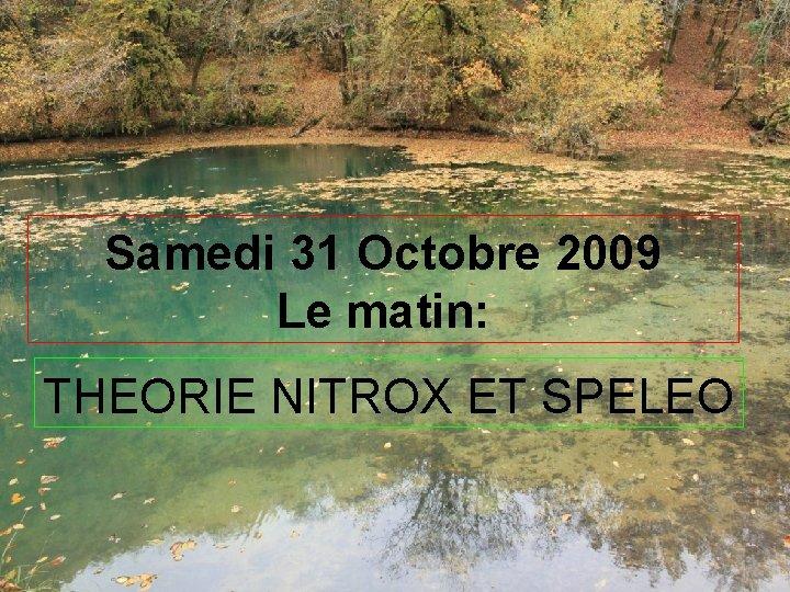 Samedi 31 Octobre 2009 Le matin: THEORIE NITROX ET SPELEO