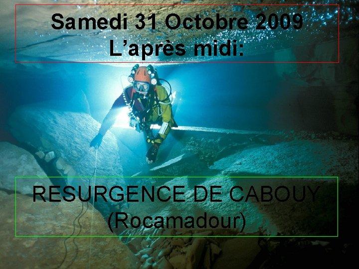 Samedi 31 Octobre 2009 L'après midi: RESURGENCE DE CABOUY (Rocamadour)