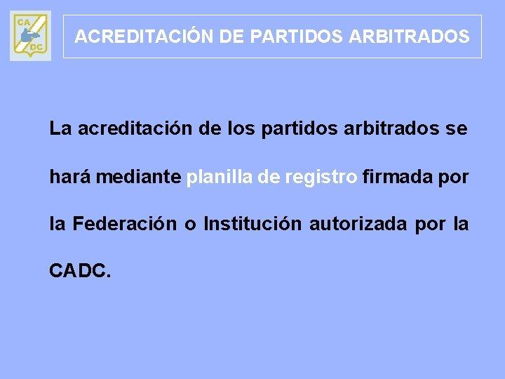 ACREDITACIÓN DE PARTIDOS ARBITRADOS La acreditación de los partidos arbitrados se hará mediante planilla