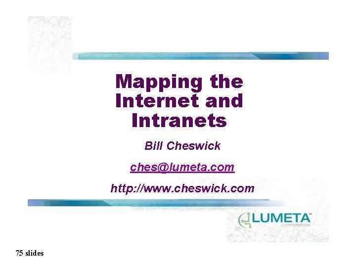 Mapping the Internet and Intranets Bill Cheswick ches@lumeta. com http: //www. cheswick. com 75
