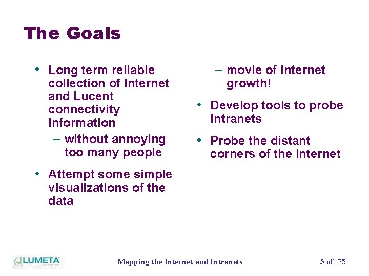The Goals • Long term reliable collection of Internet and Lucent connectivity information –