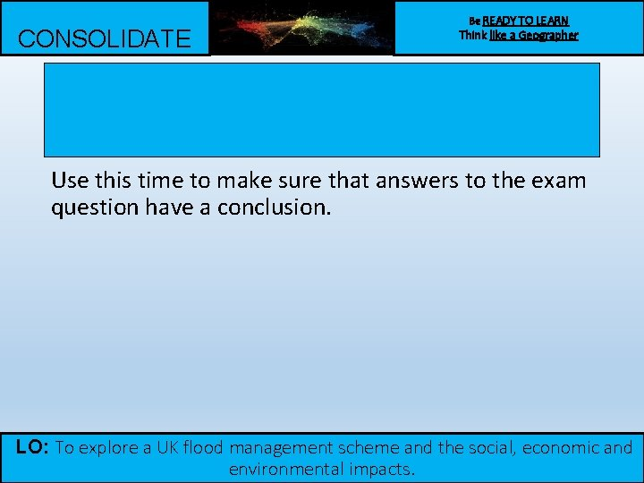 CONSOLIDATE Be READY TO LEARN Think like a Geographer Use this time to make