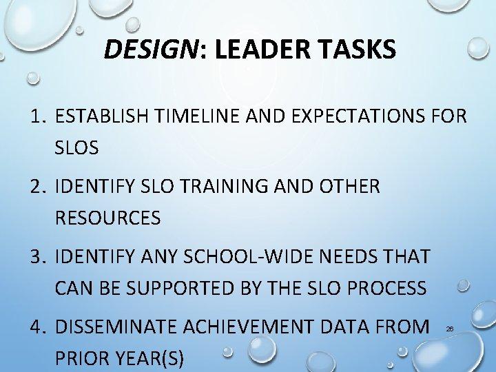 DESIGN: LEADER TASKS 1. ESTABLISH TIMELINE AND EXPECTATIONS FOR SLOS 2. IDENTIFY SLO TRAINING