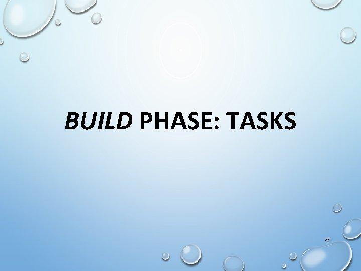 BUILD PHASE: TASKS 27