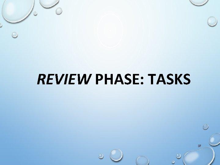 REVIEW PHASE: TASKS 37