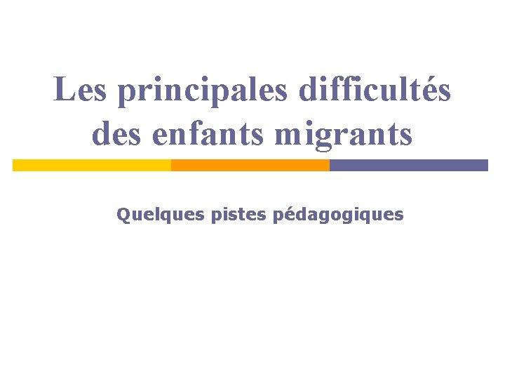Les principales difficultés des enfants migrants Quelques pistes pédagogiques