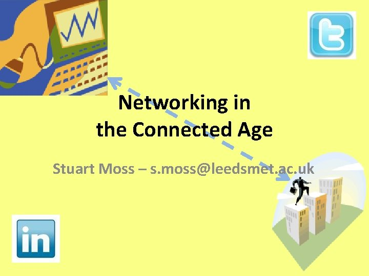 Networking in the Connected Age Stuart Moss – s. moss@leedsmet. ac. uk