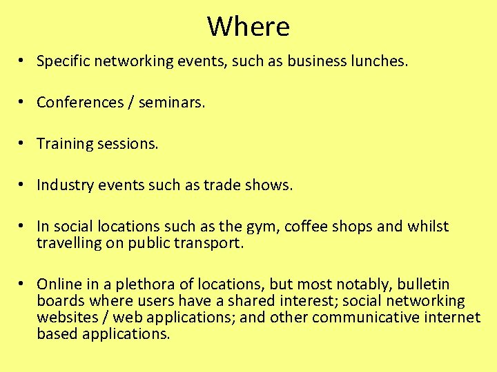 Where • Specific networking events, such as business lunches. • Conferences / seminars. •