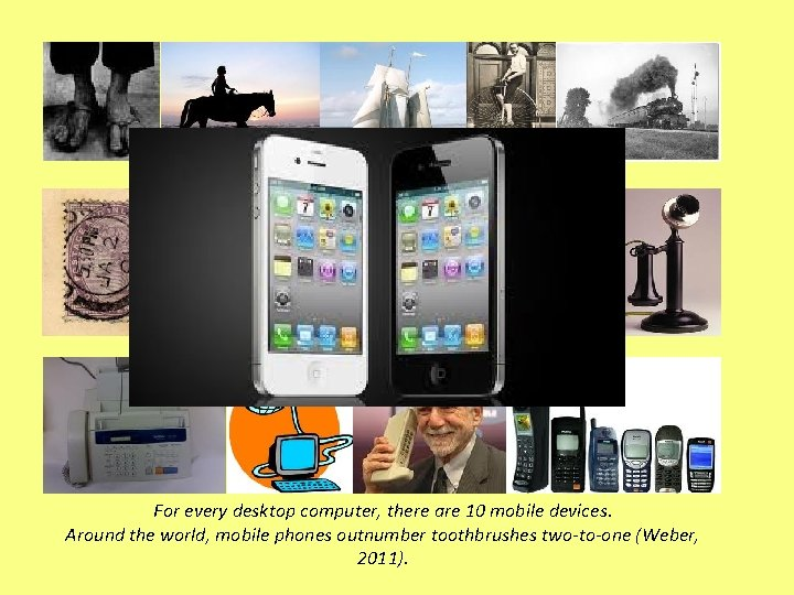 For every desktop computer, there are 10 mobile devices. Around the world, mobile phones