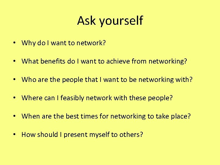 Ask yourself • Why do I want to network? • What benefits do I