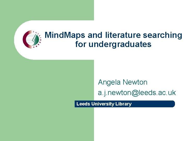 Mind. Maps and literature searching for undergraduates Angela Newton a. j. newton@leeds. ac. uk