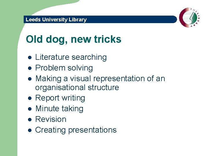 Leeds University Library Old dog, new tricks l l l l Literature searching Problem