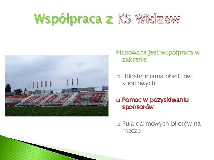 Współpraca z KS Widzew Planowana jest współpraca w zakresie: � � � Udostępniania obiektów