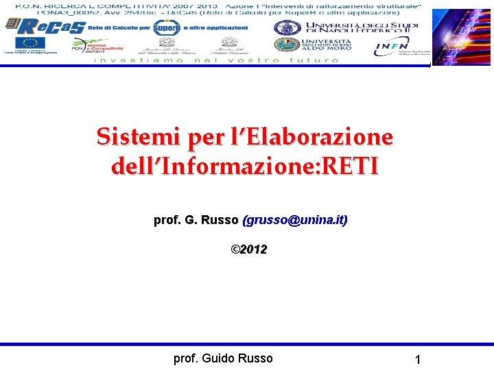 Sistemi per l'Elaborazione dell'Informazione: RETI prof. G. Russo (grusso@unina. it) © 2012 prof. Guido