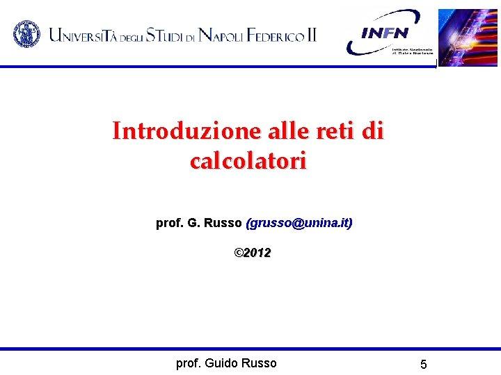 Introduzione alle reti di calcolatori prof. G. Russo (grusso@unina. it) © 2012 prof. Guido