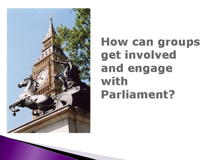 How can groups get involved and engage with Parliament?
