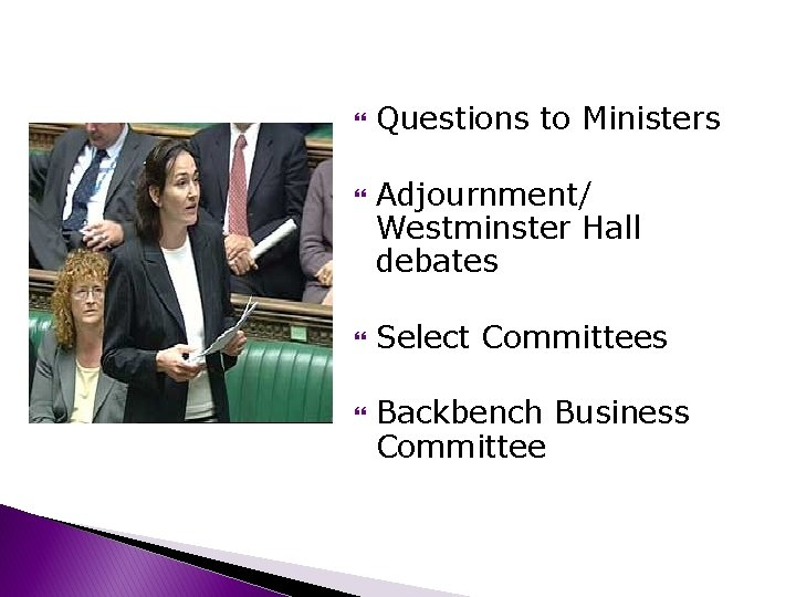 Questions to Ministers Adjournment/ Westminster Hall debates Select Committees Backbench Business Committee