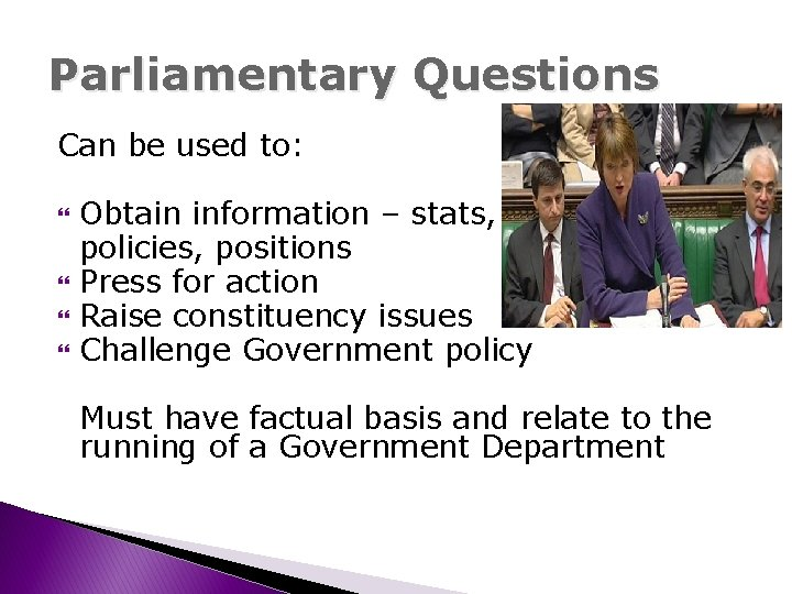 Parliamentary Questions Can be used to: Obtain information – stats, policies, positions Press for