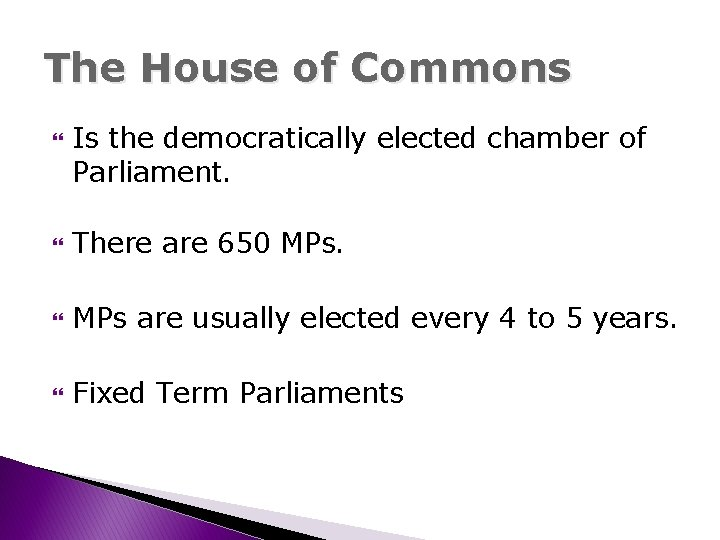 The House of Commons Is the democratically elected chamber of Parliament. There are 650