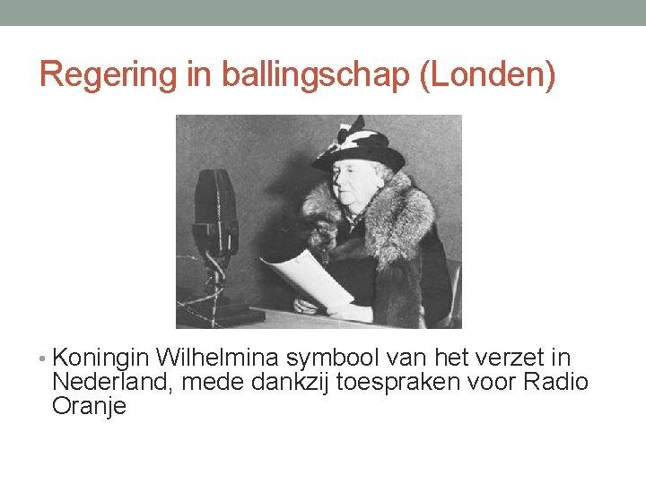 Regering in ballingschap (Londen) • Koningin Wilhelmina symbool van het verzet in Nederland, mede