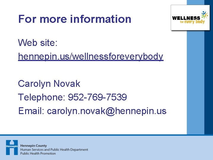 For more information Web site: hennepin. us/wellnessforeverybody Carolyn Novak Telephone: 952 -769 -7539 Email: