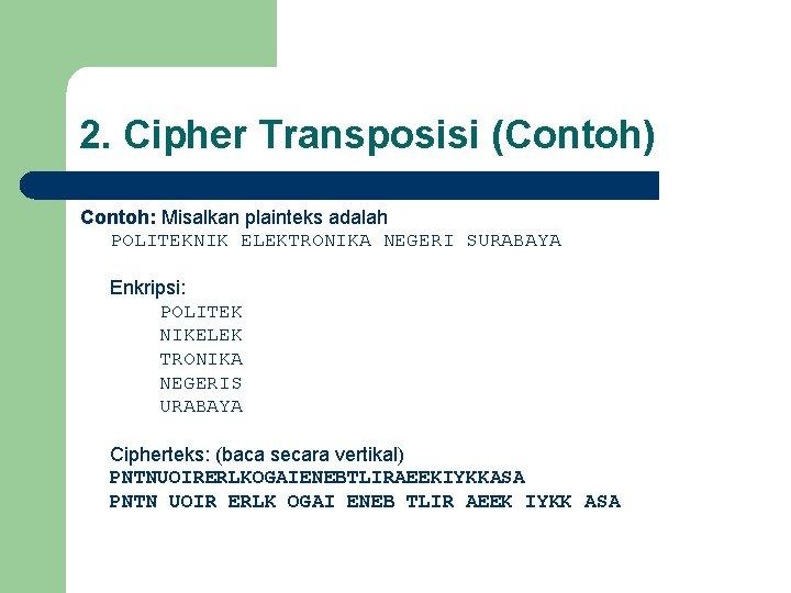 2. Cipher Transposisi (Contoh) Contoh: Misalkan plainteks adalah POLITEKNIK ELEKTRONIKA NEGERI SURABAYA Enkripsi: POLITEK