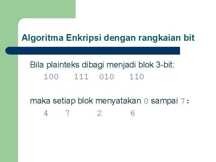 Algoritma Enkripsi dengan rangkaian bit Bila plainteks dibagi menjadi blok 3 -bit: 100 111