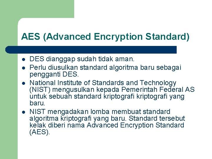 AES (Advanced Encryption Standard) l l DES dianggap sudah tidak aman. Perlu diusulkan standard