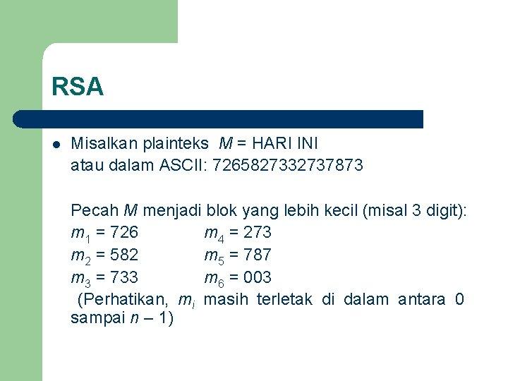 RSA Misalkan plainteks M = HARI INI atau dalam ASCII: 7265827332737873 Pecah M menjadi
