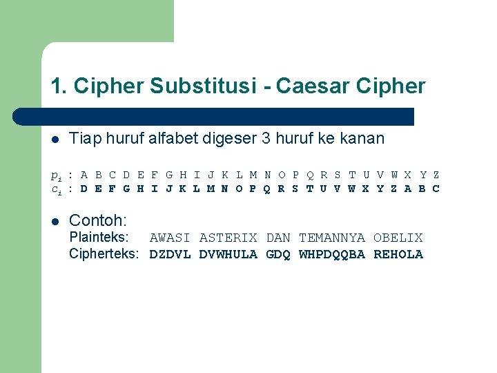 1. Cipher Substitusi - Caesar Cipher l Tiap huruf alfabet digeser 3 huruf ke