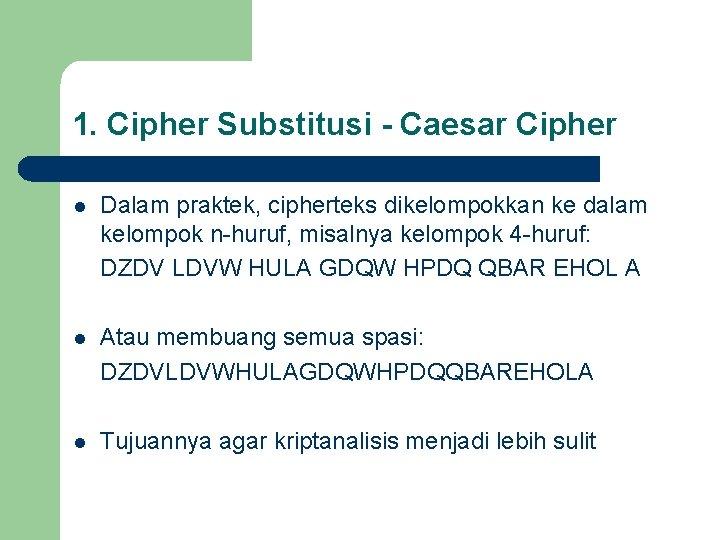 1. Cipher Substitusi - Caesar Cipher l Dalam praktek, cipherteks dikelompokkan ke dalam kelompok