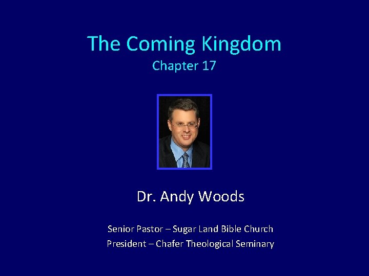 The Coming Kingdom Chapter 17 Dr. Andy Woods Senior Pastor – Sugar Land Bible