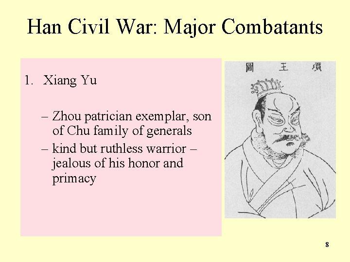 Han Civil War: Major Combatants 1. Xiang Yu – Zhou patrician exemplar, son of