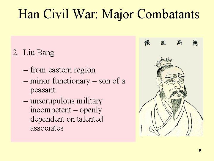 Han Civil War: Major Combatants 2. Liu Bang – from eastern region – minor