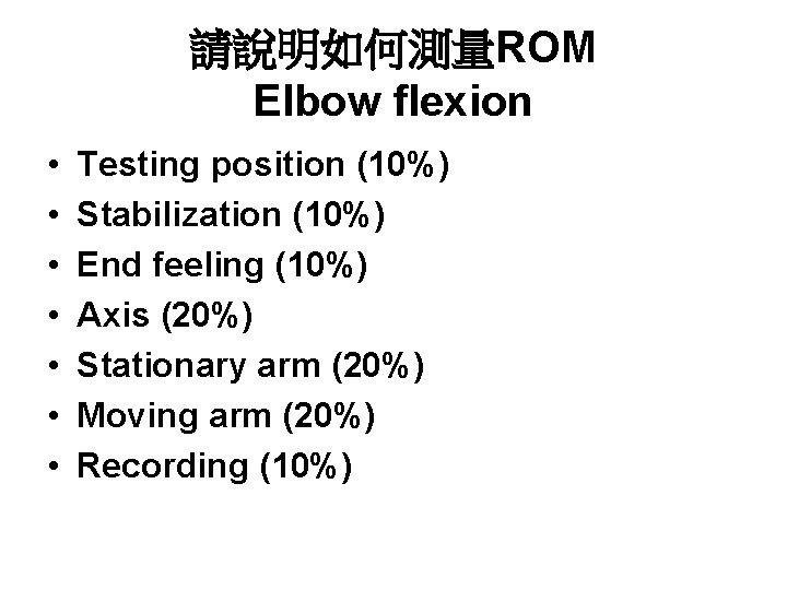 請說明如何測量ROM Elbow flexion • • Testing position (10%) Stabilization (10%) End feeling (10%) Axis