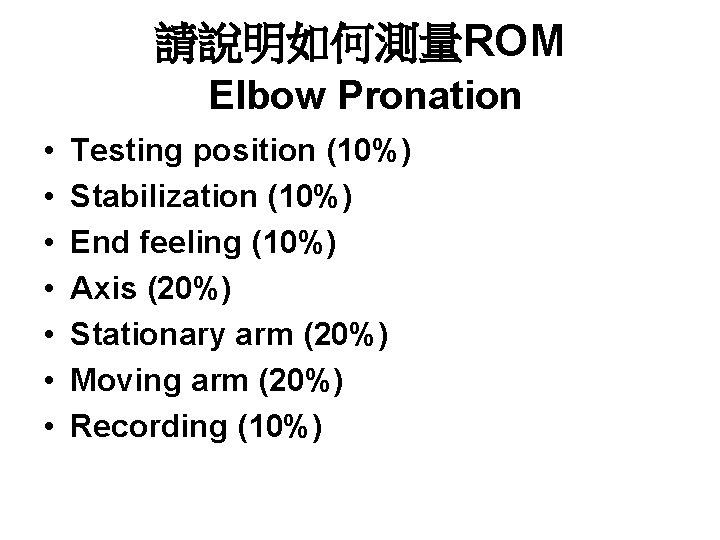 請說明如何測量ROM Elbow Pronation • • Testing position (10%) Stabilization (10%) End feeling (10%) Axis