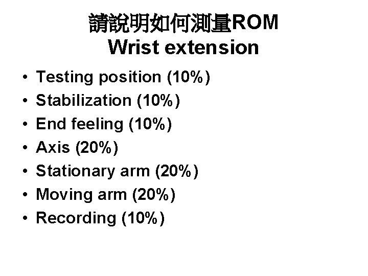 請說明如何測量ROM Wrist extension • • Testing position (10%) Stabilization (10%) End feeling (10%) Axis