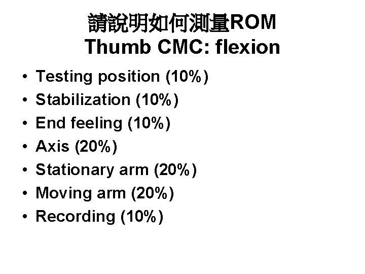 請說明如何測量ROM Thumb CMC: flexion • • Testing position (10%) Stabilization (10%) End feeling (10%)