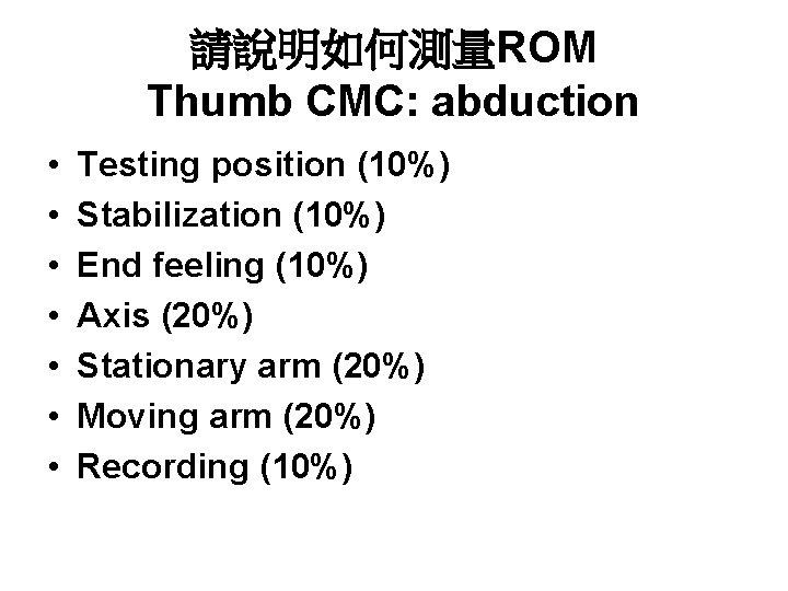 請說明如何測量ROM Thumb CMC: abduction • • Testing position (10%) Stabilization (10%) End feeling (10%)