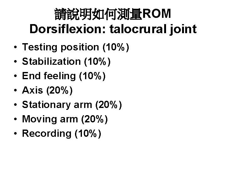 請說明如何測量ROM Dorsiflexion: talocrural joint • • Testing position (10%) Stabilization (10%) End feeling (10%)