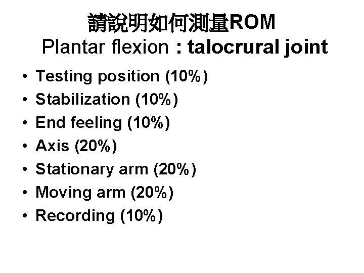 請說明如何測量ROM Plantar flexion : talocrural joint • • Testing position (10%) Stabilization (10%) End