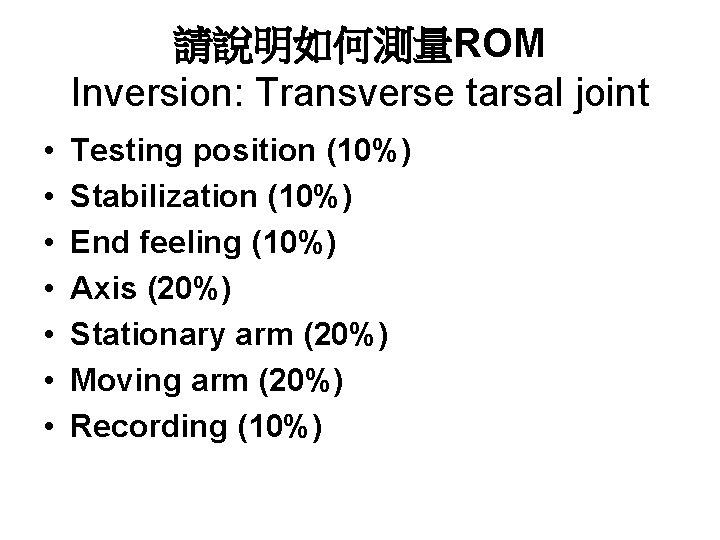 請說明如何測量ROM Inversion: Transverse tarsal joint • • Testing position (10%) Stabilization (10%) End feeling