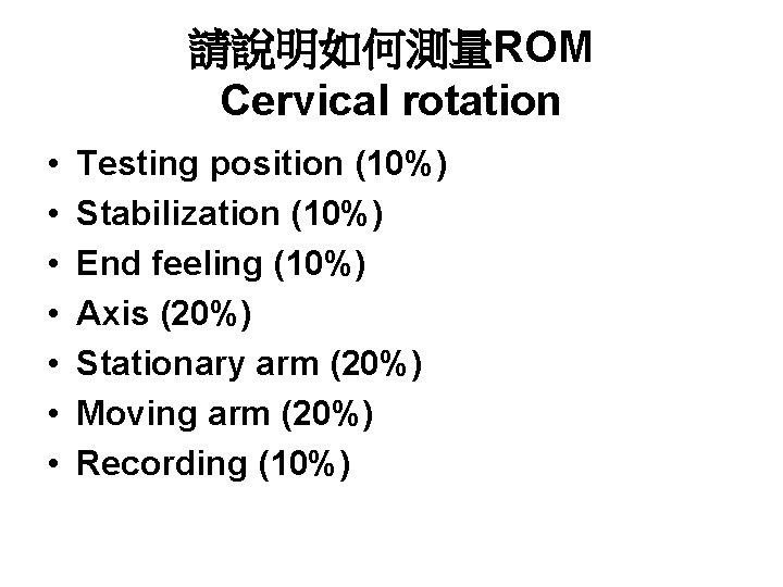 請說明如何測量ROM Cervical rotation • • Testing position (10%) Stabilization (10%) End feeling (10%) Axis