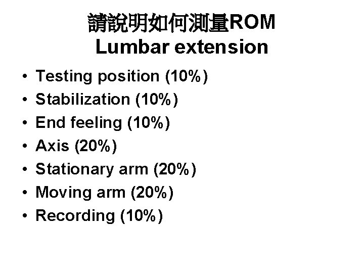 請說明如何測量ROM Lumbar extension • • Testing position (10%) Stabilization (10%) End feeling (10%) Axis
