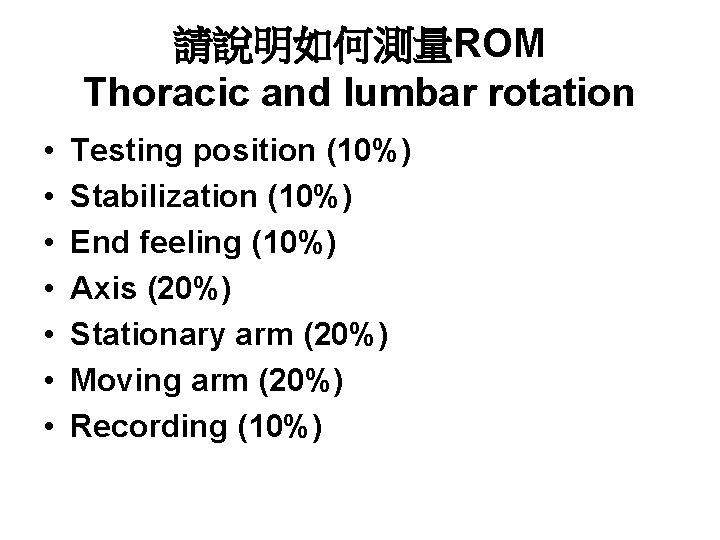 請說明如何測量ROM Thoracic and lumbar rotation • • Testing position (10%) Stabilization (10%) End feeling
