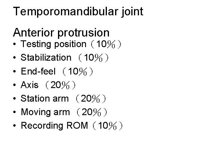 Temporomandibular joint Anterior protrusion • • Testing position(10%) Stabilization (10%) End-feel (10%) Axis (20%)