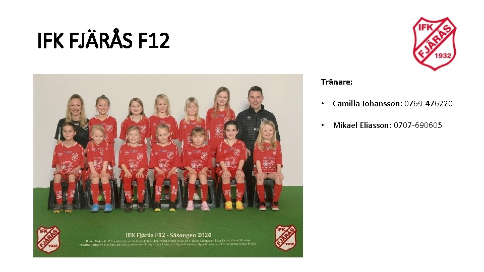IFK FJÄRÅS F 12 Tränare: • Camilla Johansson: 0769 -476220 • Mikael Eliasson: 0707